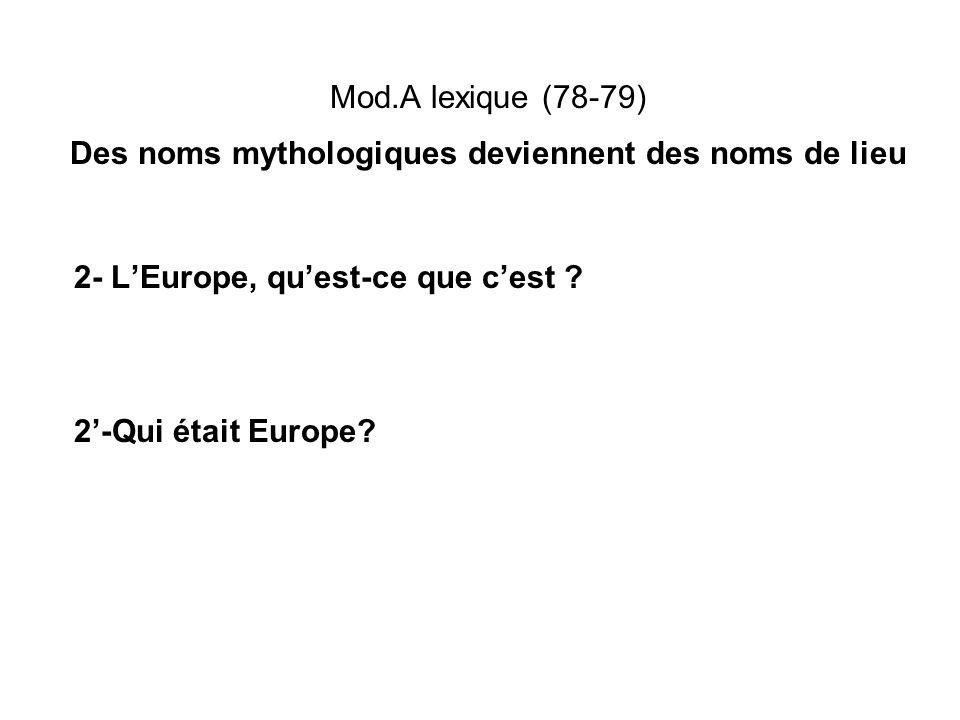 Mod.A lexique (78-79) Des noms mythologiques deviennent des noms de lieu 2- LEurope, quest-ce que cest ? 2-Qui était Europe?