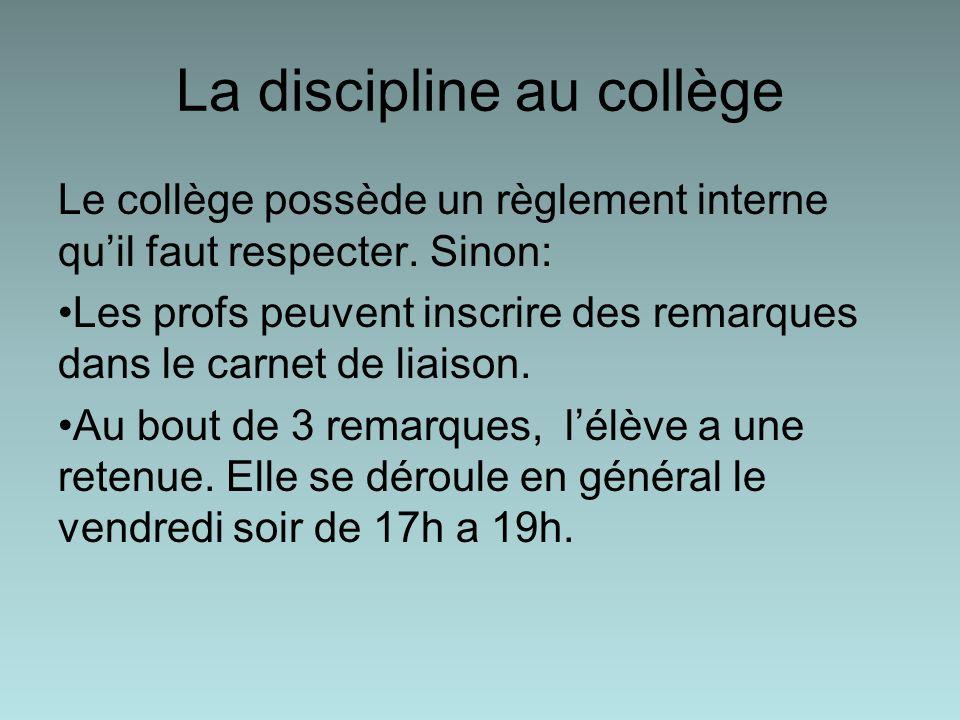 La discipline au collège Le collège possède un règlement interne quil faut respecter. Sinon: Les profs peuvent inscrire des remarques dans le carnet d