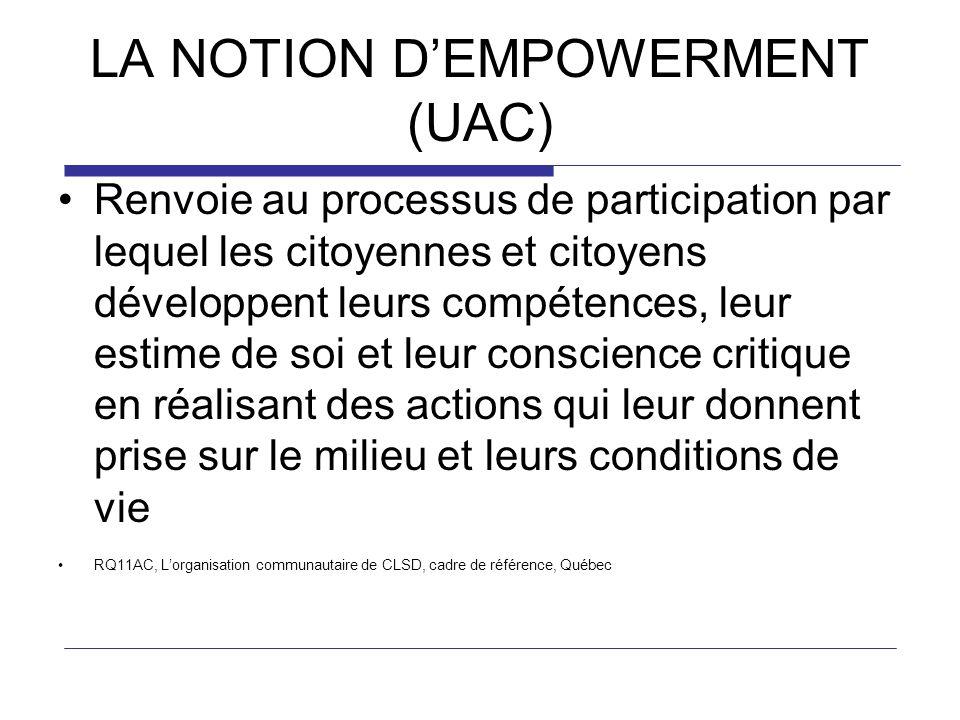 LA NOTION DEMPOWERMENT (UAC) Renvoie au processus de participation par lequel les citoyennes et citoyens développent leurs compétences, leur estime de soi et leur conscience critique en réalisant des actions qui leur donnent prise sur le milieu et leurs conditions de vie RQ11AC, Lorganisation communautaire de CLSD, cadre de référence, Québec