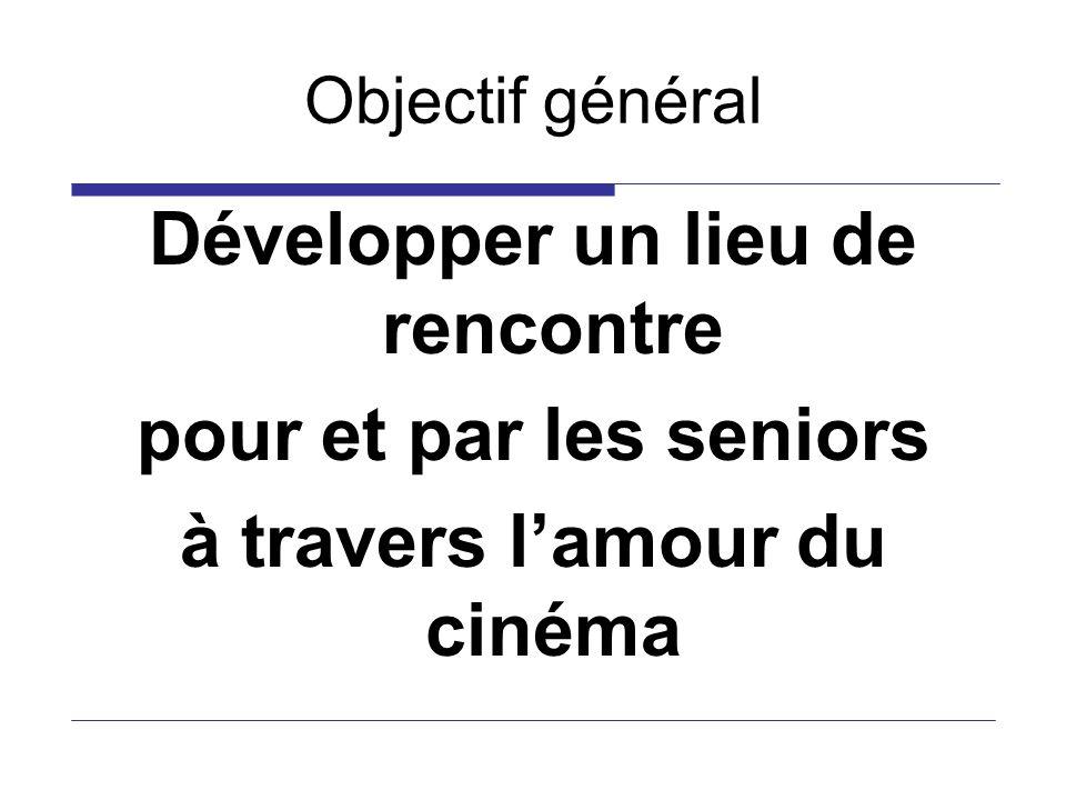 Objectif général Développer un lieu de rencontre pour et par les seniors à travers lamour du cinéma