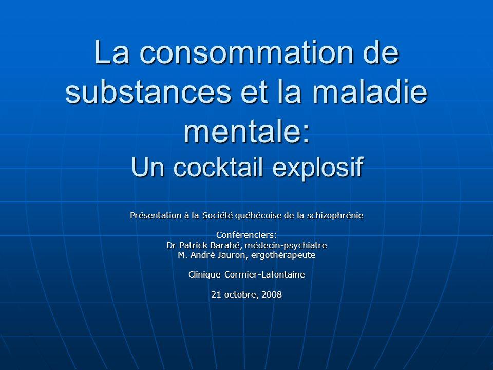 La consommation de substances et la maladie mentale: Un cocktail explosif Présentation à la Société québécoise de la schizophrénie Conférenciers: Dr P