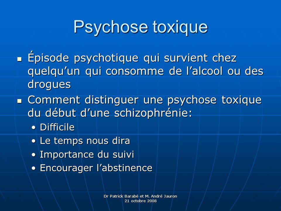 Dr Patrick Barabé et M. André Jauron 21 octobre 2008 Psychose toxique Épisode psychotique qui survient chez quelquun qui consomme de lalcool ou des dr