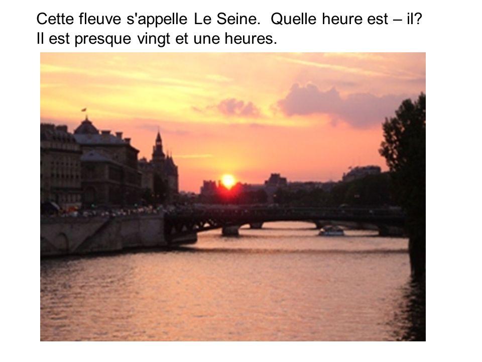Cette fleuve s appelle Le Seine. Quelle heure est – il Il est presque vingt et une heures.
