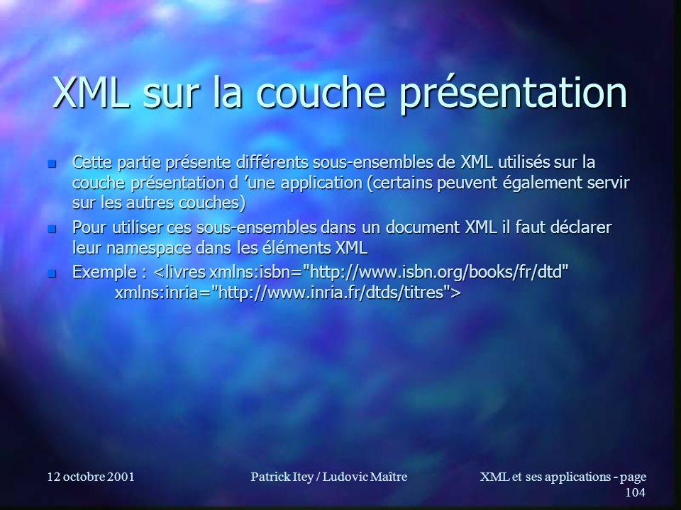 12 octobre 2001Patrick Itey / Ludovic MaîtreXML et ses applications - page 104 XML sur la couche présentation n Cette partie présente différents sous-