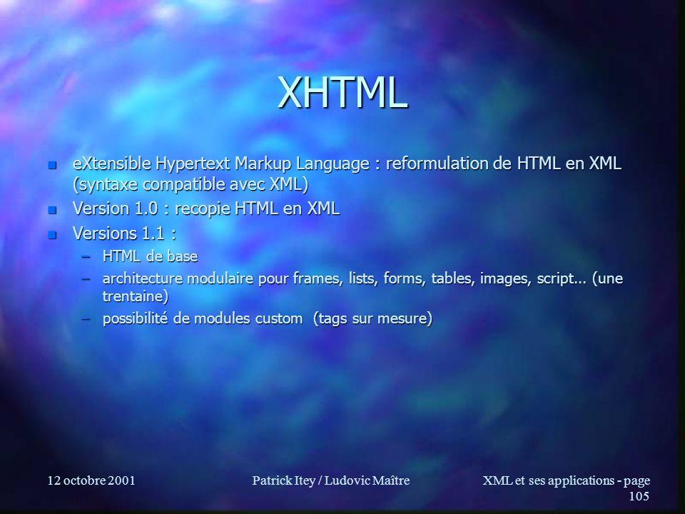 12 octobre 2001Patrick Itey / Ludovic MaîtreXML et ses applications - page 105 XHTML n eXtensible Hypertext Markup Language : reformulation de HTML en