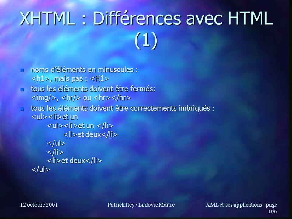 12 octobre 2001Patrick Itey / Ludovic MaîtreXML et ses applications - page 106 XHTML : Différences avec HTML (1) n noms déléments en minuscules :, mai