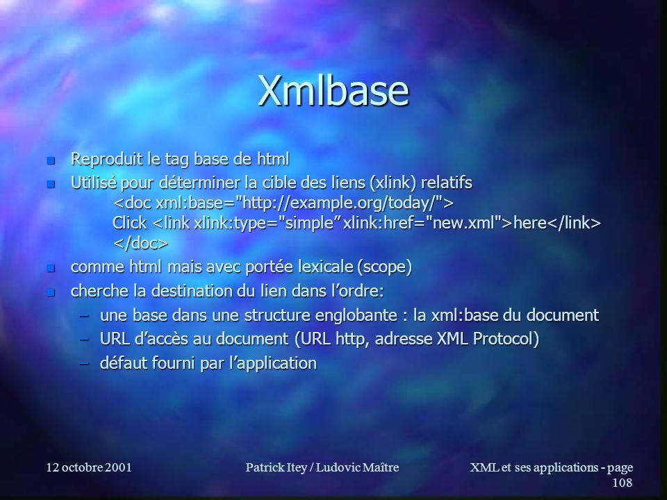 12 octobre 2001Patrick Itey / Ludovic MaîtreXML et ses applications - page 108 Xmlbase n Reproduit le tag base de html n Utilisé pour déterminer la ci