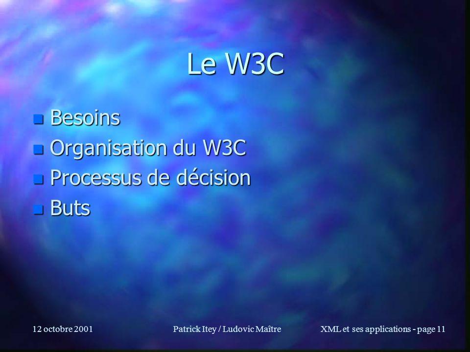 12 octobre 2001Patrick Itey / Ludovic MaîtreXML et ses applications - page 11 Le W3C n Besoins n Organisation du W3C n Processus de décision n Buts