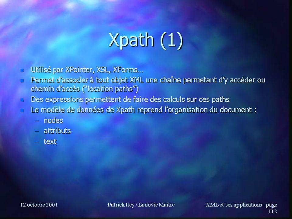 12 octobre 2001Patrick Itey / Ludovic MaîtreXML et ses applications - page 112 Xpath (1) n Utilisé par XPointer, XSL, XForms… n Permet dassocier à tou