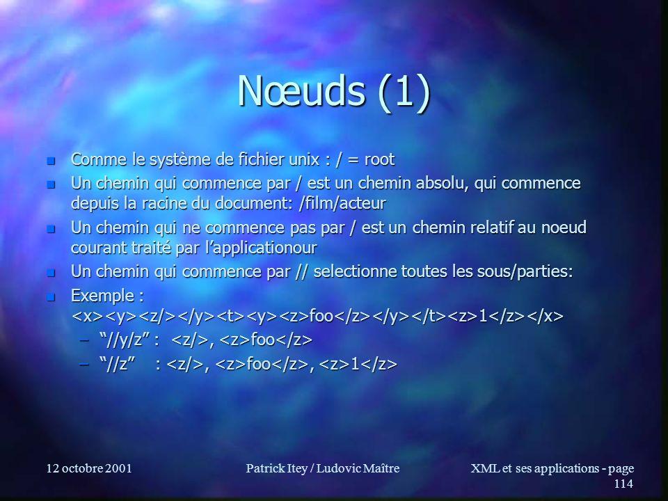12 octobre 2001Patrick Itey / Ludovic MaîtreXML et ses applications - page 114 Nœuds (1) n Comme le système de fichier unix : / = root n Un chemin qui