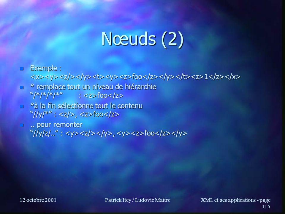 12 octobre 2001Patrick Itey / Ludovic MaîtreXML et ses applications - page 115 Nœuds (2) n Exemple : foo 1 n Exemple : foo 1 n * remplace tout un niveau de hiérarchie /*/*/*/* : foo n * remplace tout un niveau de hiérarchie /*/*/*/* : foo n *à la fin sélectionne tout le contenu //y/* :, foo n *à la fin sélectionne tout le contenu //y/* :, foo n..