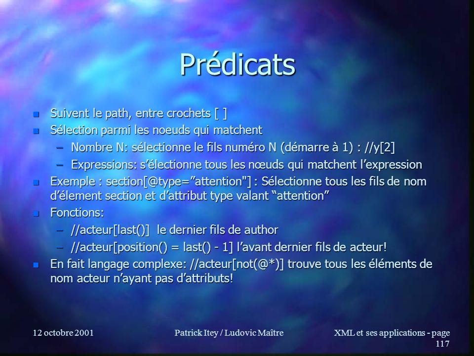 12 octobre 2001Patrick Itey / Ludovic MaîtreXML et ses applications - page 117 Prédicats n Suivent le path, entre crochets [ ] n Sélection parmi les n