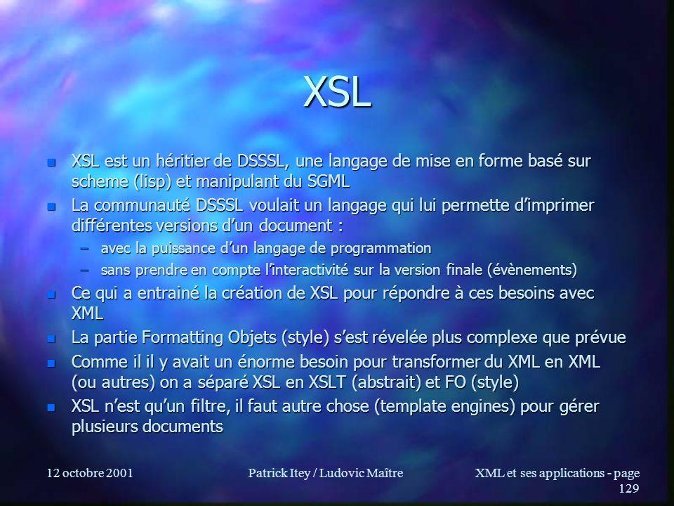 12 octobre 2001Patrick Itey / Ludovic MaîtreXML et ses applications - page 129 XSL n XSL est un héritier de DSSSL, une langage de mise en forme basé s