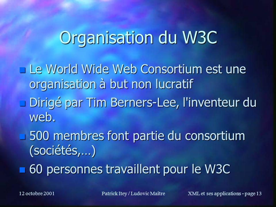 12 octobre 2001Patrick Itey / Ludovic MaîtreXML et ses applications - page 13 Organisation du W3C n Le World Wide Web Consortium est une organisation