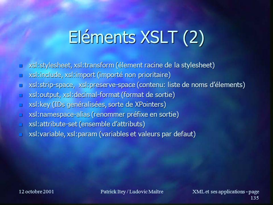 12 octobre 2001Patrick Itey / Ludovic MaîtreXML et ses applications - page 135 Eléments XSLT (2) n xsl:stylesheet, xsl:transform (élement racine de la