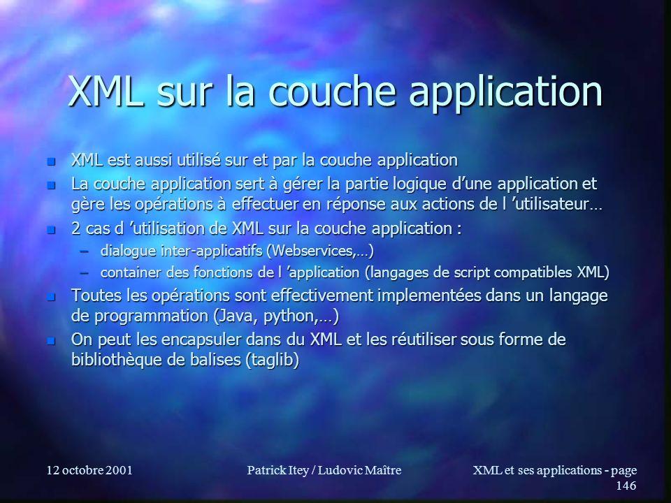 12 octobre 2001Patrick Itey / Ludovic MaîtreXML et ses applications - page 146 XML sur la couche application n XML est aussi utilisé sur et par la cou