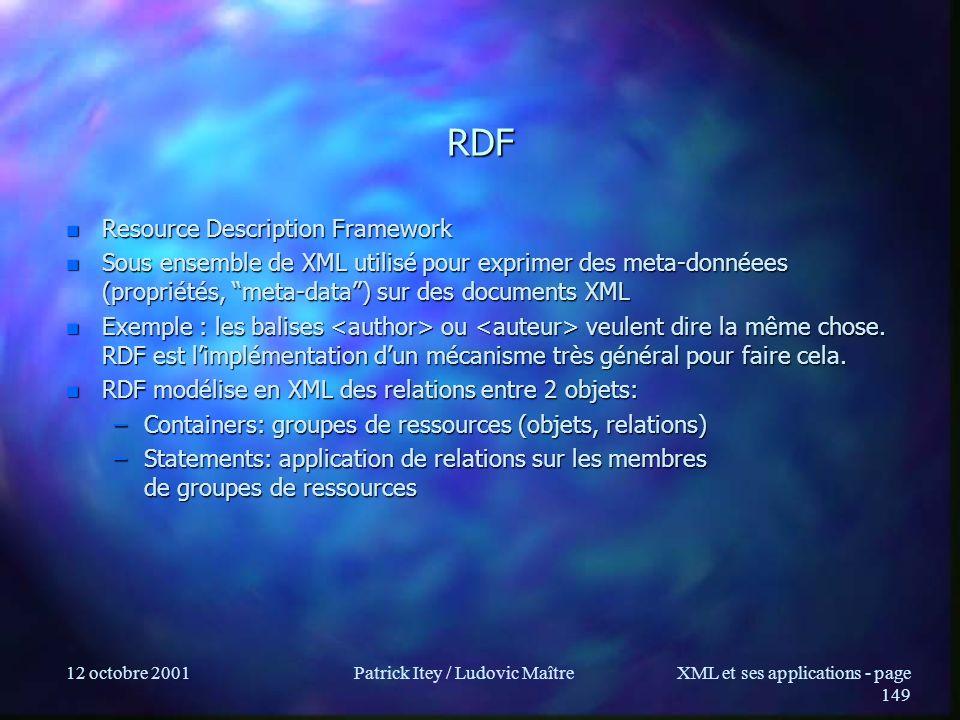 12 octobre 2001Patrick Itey / Ludovic MaîtreXML et ses applications - page 149 RDF n Resource Description Framework n Sous ensemble de XML utilisé pou