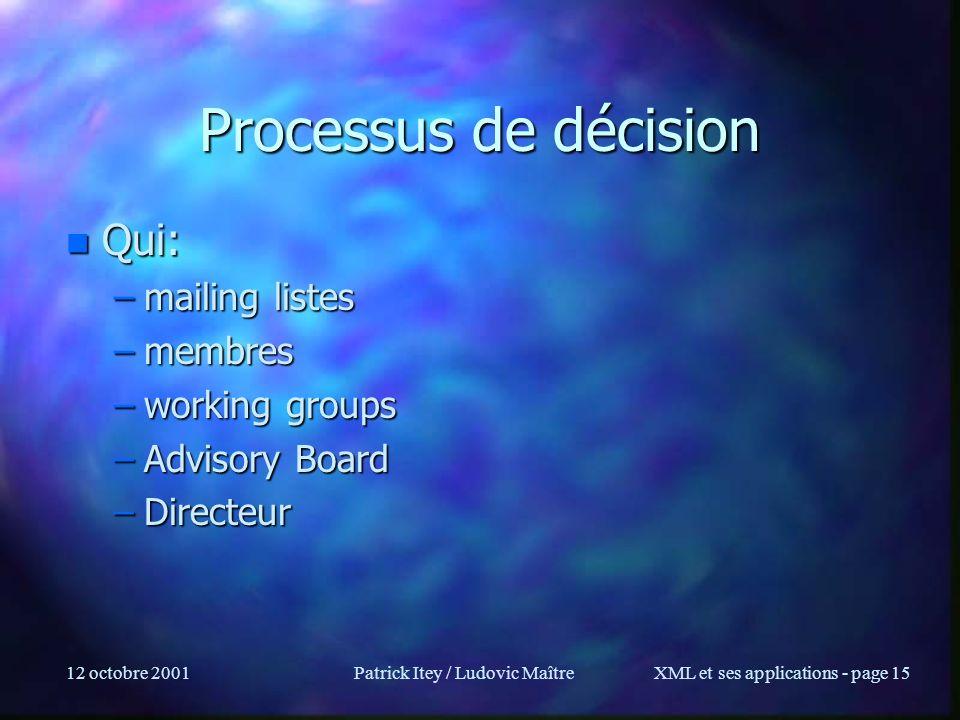 12 octobre 2001Patrick Itey / Ludovic MaîtreXML et ses applications - page 15 Processus de décision n Qui: –mailing listes –membres –working groups –A
