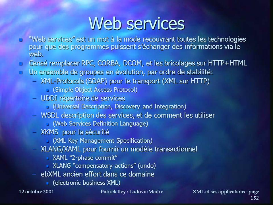 12 octobre 2001Patrick Itey / Ludovic MaîtreXML et ses applications - page 152 Web services n Web services est un mot à la mode recouvrant toutes les