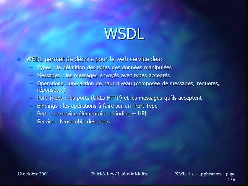 12 octobre 2001Patrick Itey / Ludovic MaîtreXML et ses applications - page 156 WSDL n WSDL permet de décrire pour le web service des: –Types : la défi