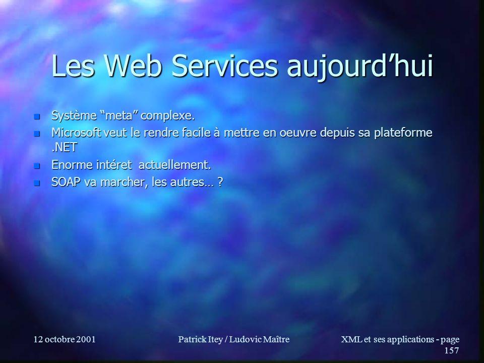 12 octobre 2001Patrick Itey / Ludovic MaîtreXML et ses applications - page 157 Les Web Services aujourdhui n Système meta complexe. n Microsoft veut l