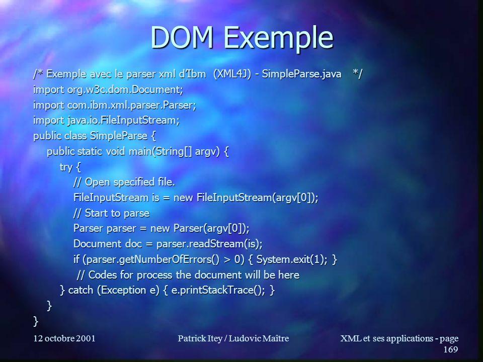 12 octobre 2001Patrick Itey / Ludovic MaîtreXML et ses applications - page 169 DOM Exemple /* Exemple avec le parser xml dIbm (XML4J) - SimpleParse.ja