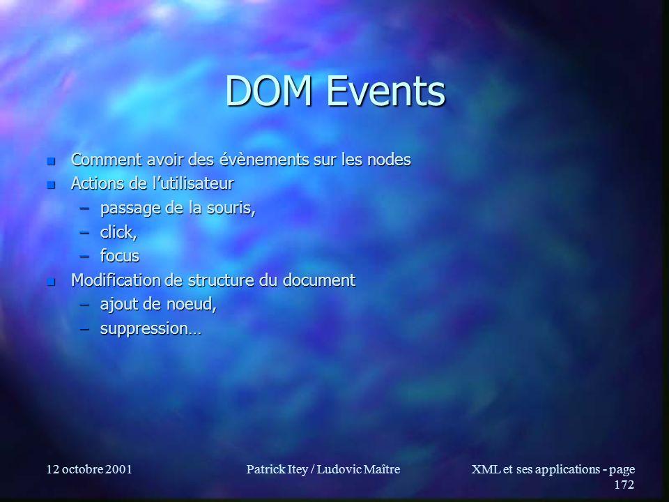 12 octobre 2001Patrick Itey / Ludovic MaîtreXML et ses applications - page 172 DOM Events n Comment avoir des évènements sur les nodes n Actions de lu