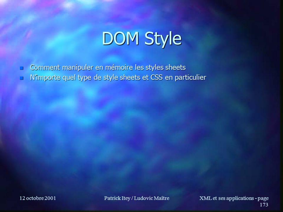 12 octobre 2001Patrick Itey / Ludovic MaîtreXML et ses applications - page 173 DOM Style n Comment manipuler en mémoire les styles sheets n Nimporte q