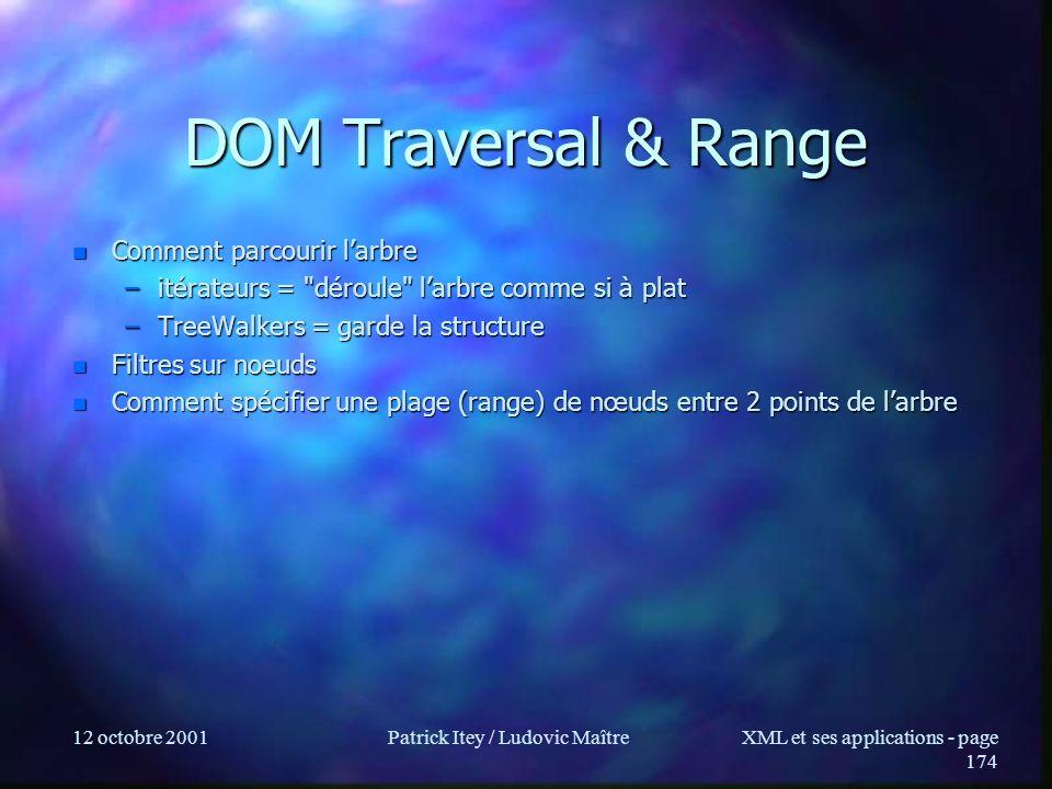 12 octobre 2001Patrick Itey / Ludovic MaîtreXML et ses applications - page 174 DOM Traversal & Range n Comment parcourir larbre –itérateurs =