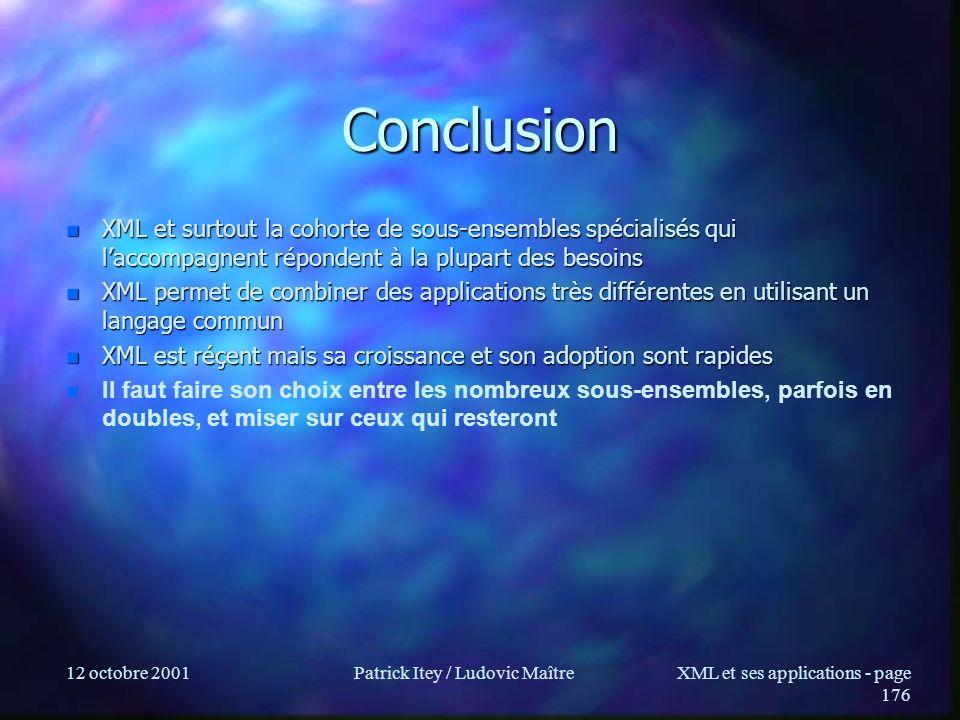 12 octobre 2001Patrick Itey / Ludovic MaîtreXML et ses applications - page 176 Conclusion n XML et surtout la cohorte de sous-ensembles spécialisés qu