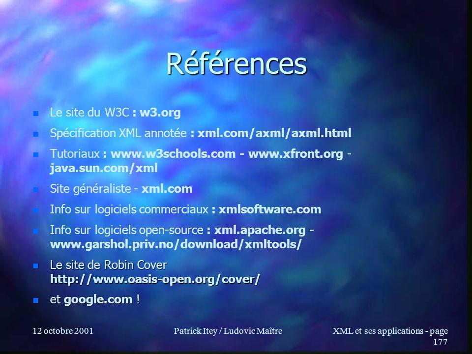 12 octobre 2001Patrick Itey / Ludovic MaîtreXML et ses applications - page 177 Références n n Le site du W3C : w3.org n n Spécification XML annotée :