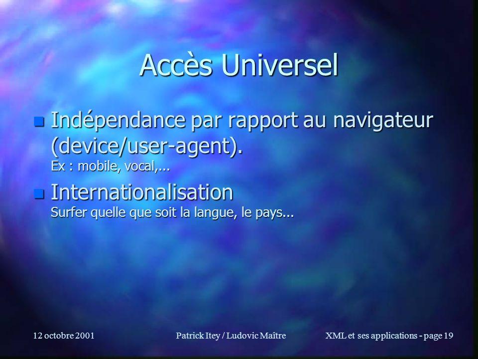12 octobre 2001Patrick Itey / Ludovic MaîtreXML et ses applications - page 19 Accès Universel n Indépendance par rapport au navigateur (device/user-ag