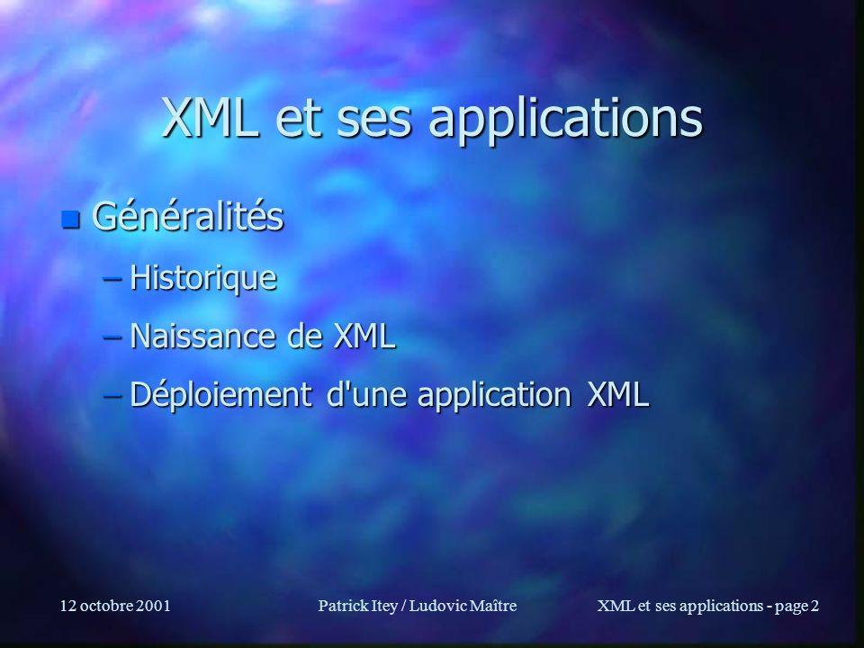 12 octobre 2001Patrick Itey / Ludovic MaîtreXML et ses applications - page 153 XML Protocols : SOAP n Permet dappeler des fonctions/méthodes à distance de façon simple: –sur HTTP (ou dautres protocoles (SMTP) : SOAP est un meta-protocole!) –Les données sont en XML n SOAP 1.1 est une première instance de XML Protocols poussée par Microsoft (architecture.NET) après une lutte interne avec XML-data n Dautres protocoles supportant plus de modes de transport (SMTP…) devraient apparaître n SOAP 1.2 est en cours délaboration n Principe : –Une Enveloppe qui contient n header (info de transaction, sécurité...) n body (lappel de méthode lui-même)