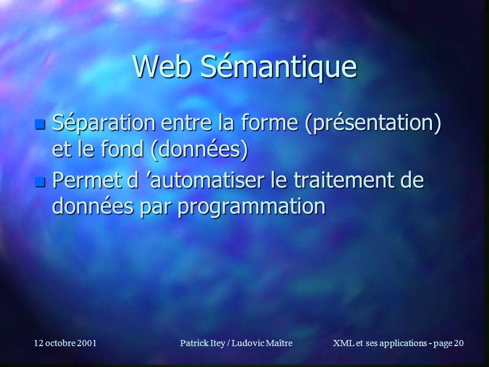 12 octobre 2001Patrick Itey / Ludovic MaîtreXML et ses applications - page 20 Web Sémantique n Séparation entre la forme (présentation) et le fond (do