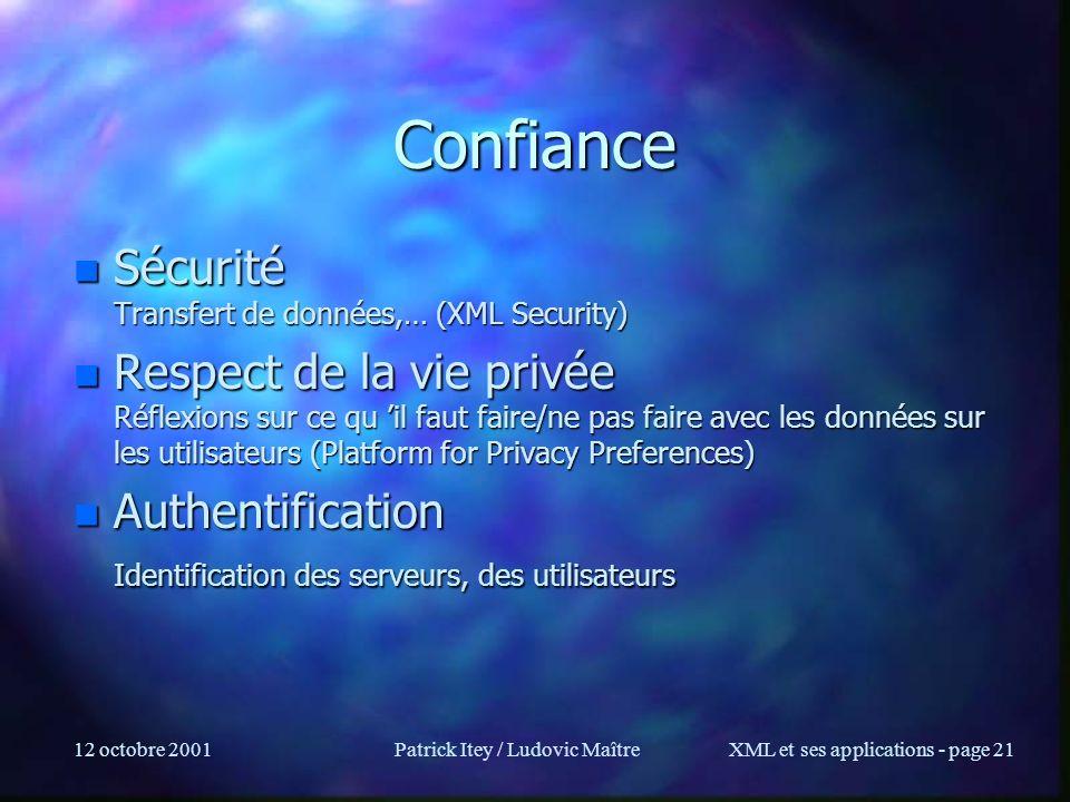 12 octobre 2001Patrick Itey / Ludovic MaîtreXML et ses applications - page 21 Confiance n Sécurité Transfert de données,… (XML Security) n Respect de