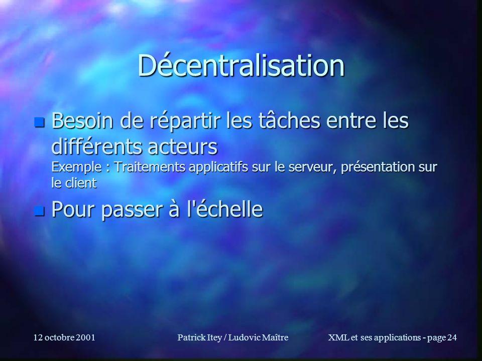 12 octobre 2001Patrick Itey / Ludovic MaîtreXML et ses applications - page 24 Décentralisation n Besoin de répartir les tâches entre les différents ac