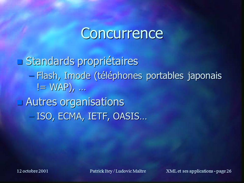 12 octobre 2001Patrick Itey / Ludovic MaîtreXML et ses applications - page 26 Concurrence n Standards propriétaires –Flash, Imode (téléphones portable