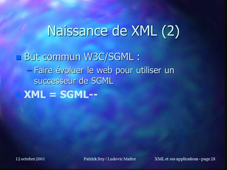 12 octobre 2001Patrick Itey / Ludovic MaîtreXML et ses applications - page 28 Naissance de XML (2) n But commun W3C/SGML : –Faire évoluer le web pour