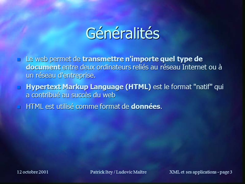 12 octobre 2001Patrick Itey / Ludovic MaîtreXML et ses applications - page 4 Généralités (2) n L importance grandissante du web, et le fait que HTML ne soit pas forcément adapté au transfert de certains types de données, a conduit les ingénieux ingénieurs a créer eXtensible Markup Language (XML) pour supporter le passage à l échelle.