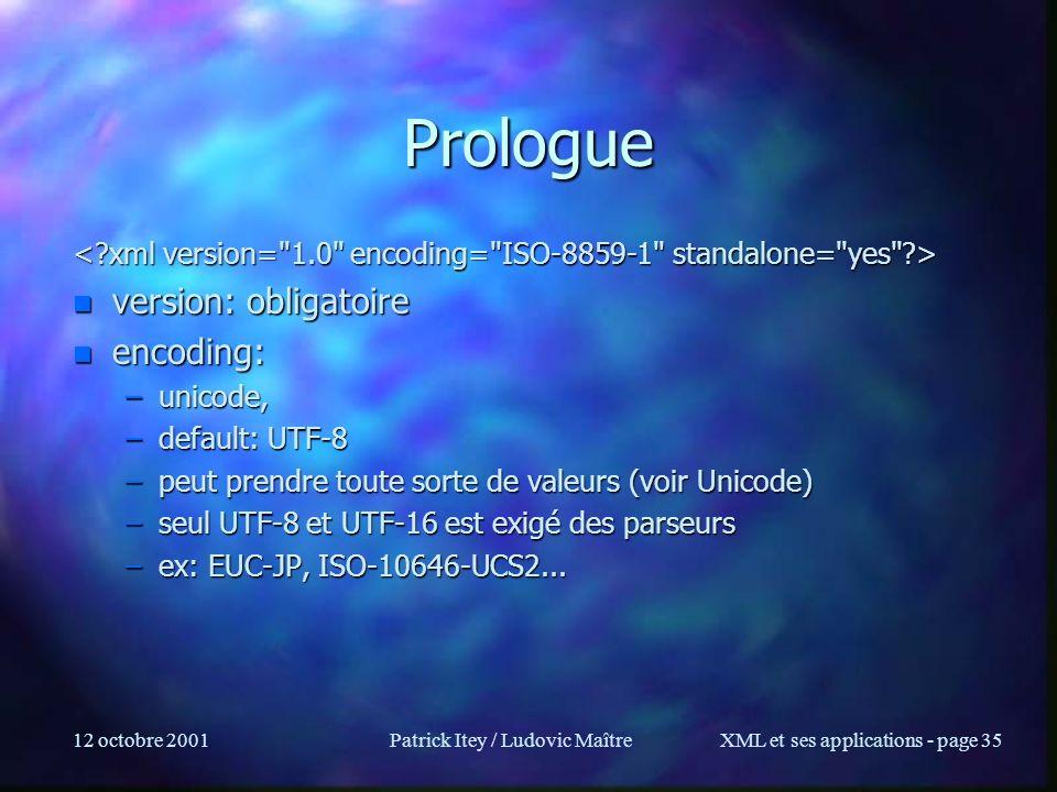 12 octobre 2001Patrick Itey / Ludovic MaîtreXML et ses applications - page 35 Prologue n version: obligatoire n encoding: –unicode, –default: UTF-8 –p