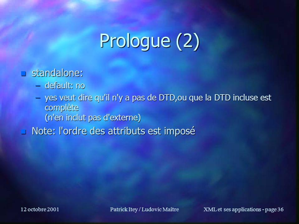 12 octobre 2001Patrick Itey / Ludovic MaîtreXML et ses applications - page 36 Prologue (2) n standalone: –default: no –yes veut dire qu'il n'y a pas d