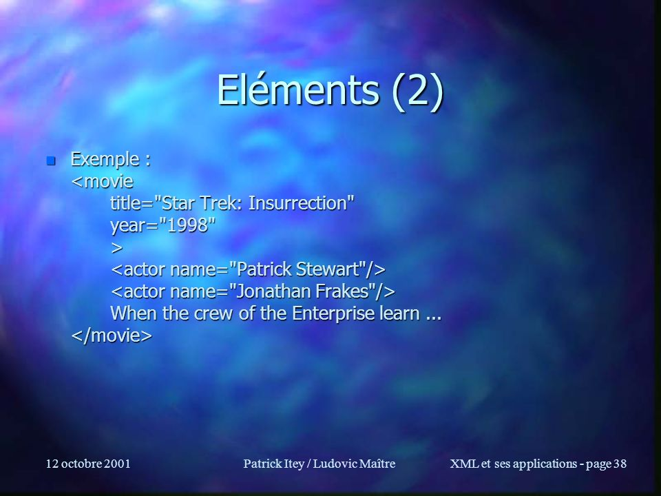 12 octobre 2001Patrick Itey / Ludovic MaîtreXML et ses applications - page 38 Eléments (2) n Exemple : When the crew of the Enterprise learn... n Exem