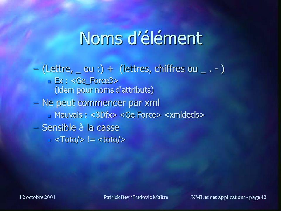 12 octobre 2001Patrick Itey / Ludovic MaîtreXML et ses applications - page 42 Noms délément –(Lettre, _ ou :) + (lettres, chiffres ou _. - ) n Ex : (i
