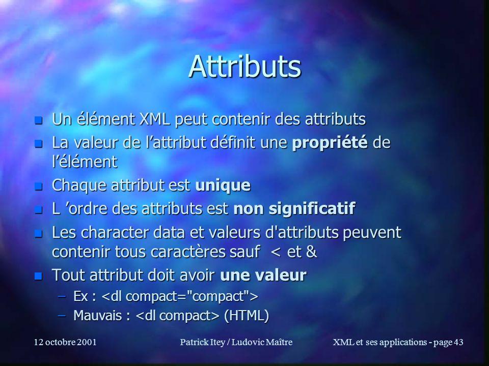 12 octobre 2001Patrick Itey / Ludovic MaîtreXML et ses applications - page 43 Attributs n Un élément XML peut contenir des attributs n La valeur de la