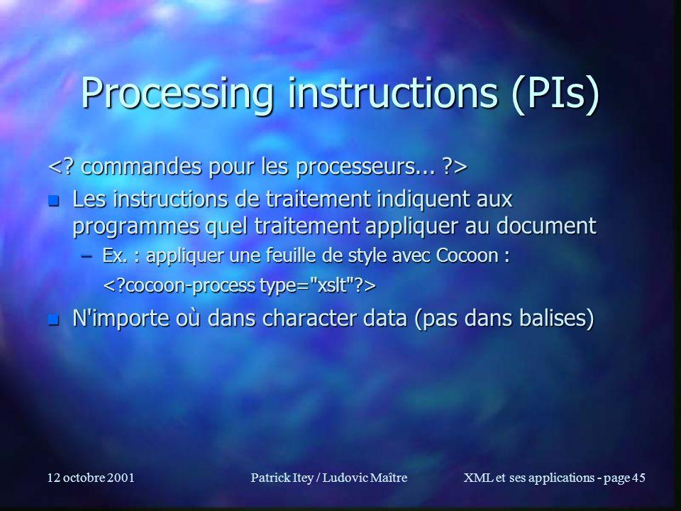 12 octobre 2001Patrick Itey / Ludovic MaîtreXML et ses applications - page 45 Processing instructions (PIs) n Les instructions de traitement indiquent