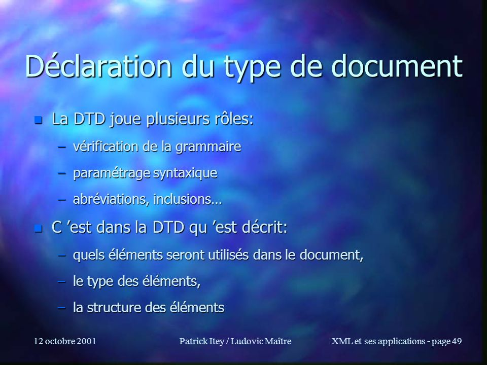 12 octobre 2001Patrick Itey / Ludovic MaîtreXML et ses applications - page 49 Déclaration du type de document n La DTD joue plusieurs rôles: –vérifica