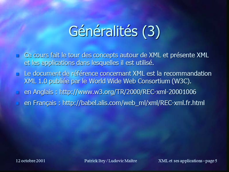12 octobre 2001Patrick Itey / Ludovic MaîtreXML et ses applications - page 56 Déclaration d attributs n Définition d un attribut n value : –CDATA : texte, sauf < &, et ` ou –Enumerated : ( male | female | other ) male –NMTOKEN : value doit obéir à la syntaxe des noms XML –NMTOKENS : value = liste de nom XML séparés par espaces –ID : L attribut doit être unique dans le document (identifiant) n attention: problème lors de combinaisons de documents –IDREF : Référence a lidentifiant (ID) d un autre élément (pas vérifié) –ENTITY : doit être une entité (pointe vers des données) –ENTITIES : plusieurs entités (sép.