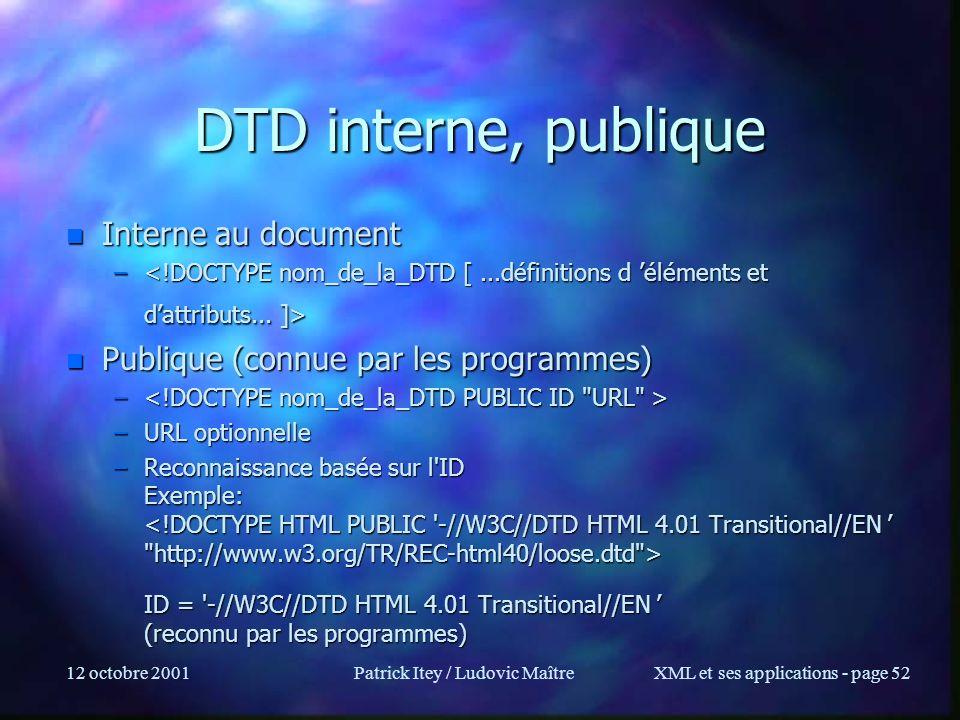 12 octobre 2001Patrick Itey / Ludovic MaîtreXML et ses applications - page 52 DTD interne, publique n Interne au document – – n Publique (connue par l