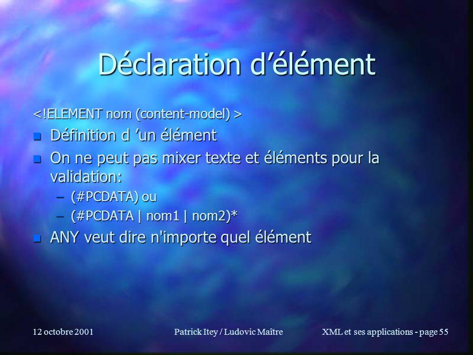 12 octobre 2001Patrick Itey / Ludovic MaîtreXML et ses applications - page 55 Déclaration délément n Définition d un élément n On ne peut pas mixer te