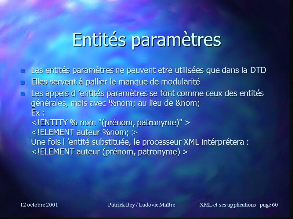 12 octobre 2001Patrick Itey / Ludovic MaîtreXML et ses applications - page 60 Entités paramètres n Les entités paramètres ne peuvent etre utilisées qu
